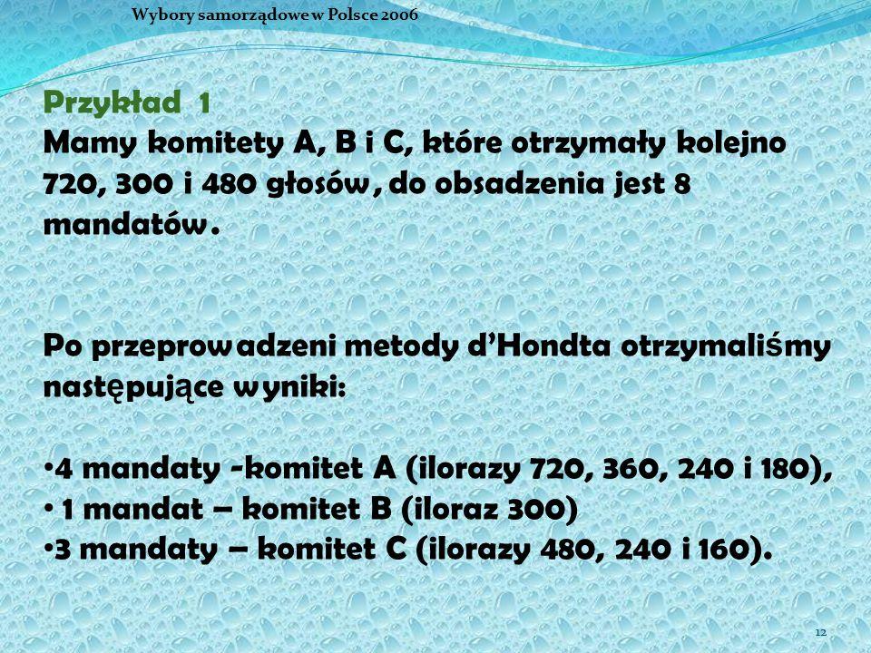 12 Wybory samorządowe w Polsce 2006 Przykład 1 Mamy komitety A, B i C, które otrzymały kolejno 720, 300 i 480 głosów, do obsadzenia jest 8 mandatów. P