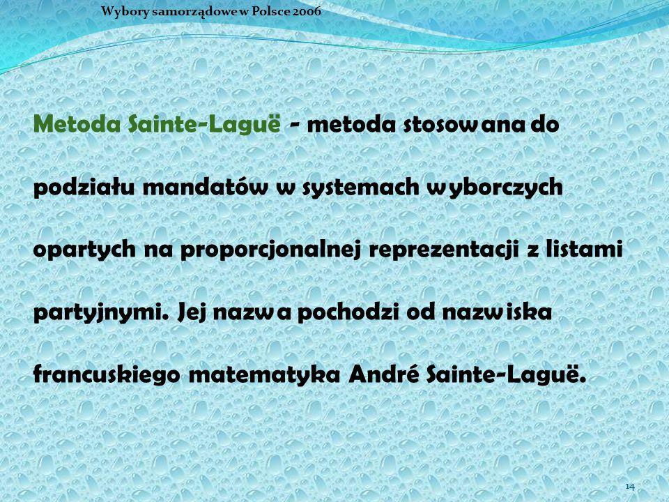 14 Wybory samorządowe w Polsce 2006 Metoda Sainte-Laguë - metoda stosowana do podziału mandatów w systemach wyborczych opartych na proporcjonalnej reprezentacji z listami partyjnymi.