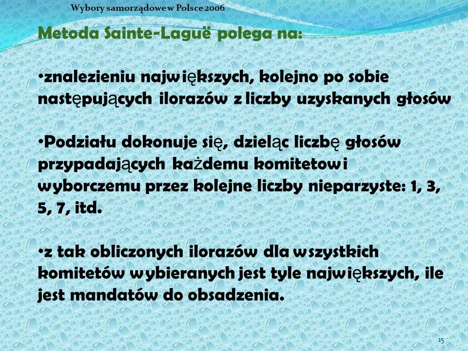 15 Wybory samorządowe w Polsce 2006 Metoda Sainte-Laguë polega na: znalezieniu najwi ę kszych, kolejno po sobie nast ę puj ą cych ilorazów z liczby uz