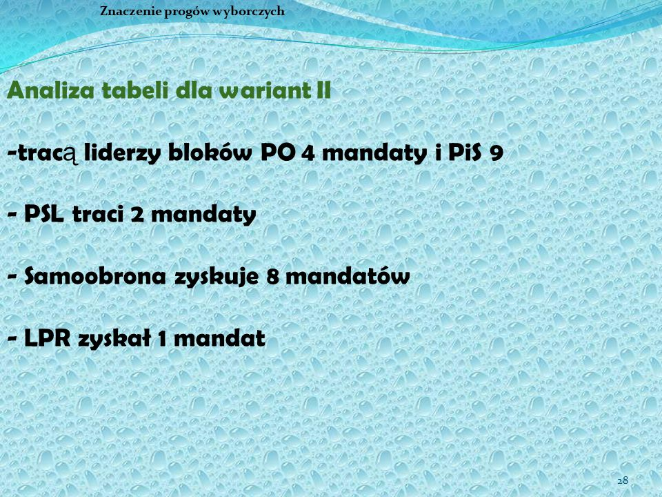 28 Znaczenie progów wyborczych Analiza tabeli dla wariant II -trac ą liderzy bloków PO 4 mandaty i PiS 9 - PSL traci 2 mandaty - Samoobrona zyskuje 8