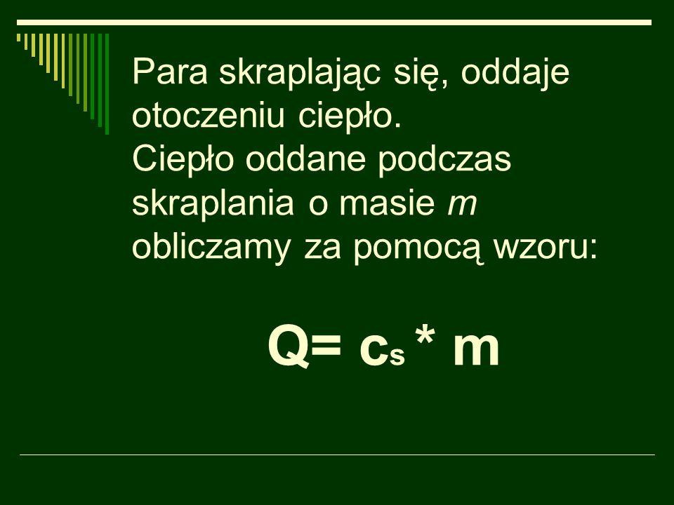 Para skraplając się, oddaje otoczeniu ciepło. Ciepło oddane podczas skraplania o masie m obliczamy za pomocą wzoru: Q= c s * m