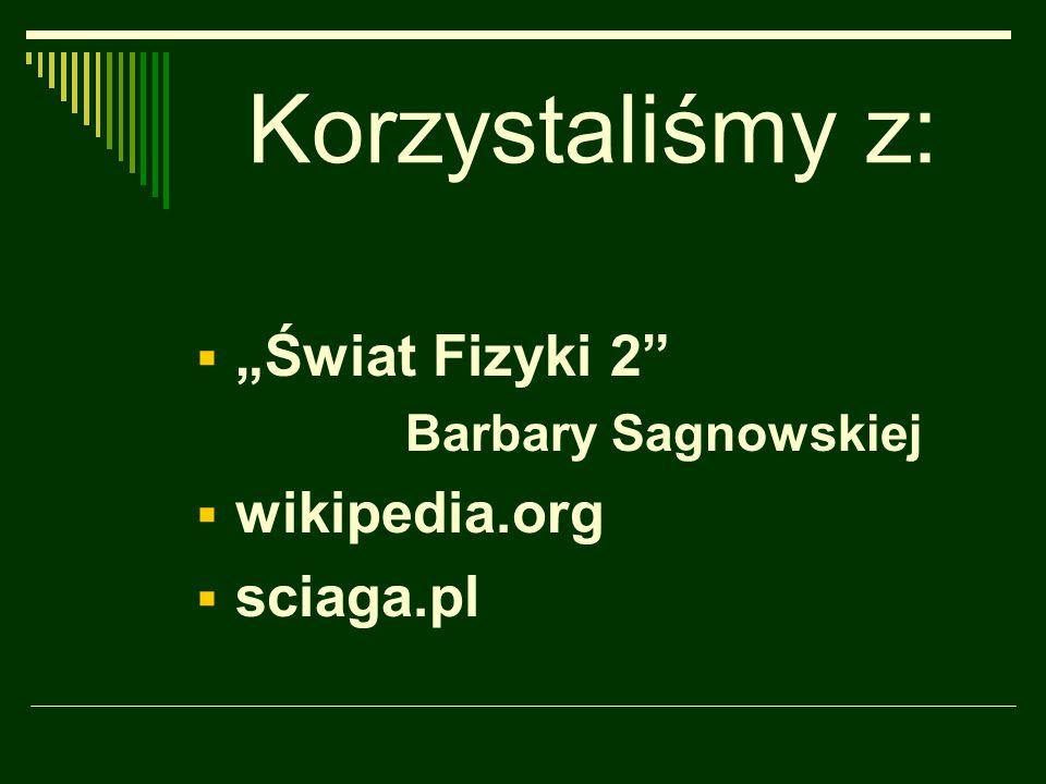 """Korzystaliśmy z:  """"Świat Fizyki 2"""" Barbary Sagnowskiej  wikipedia.org  sciaga.pl"""