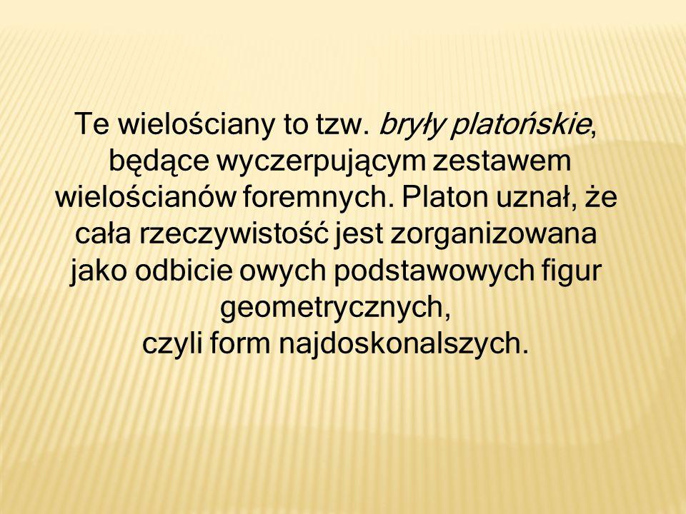 Te wielościany to tzw. bryły platońskie, będące wyczerpującym zestawem wielościanów foremnych. Platon uznał, że cała rzeczywistość jest zorganizowana