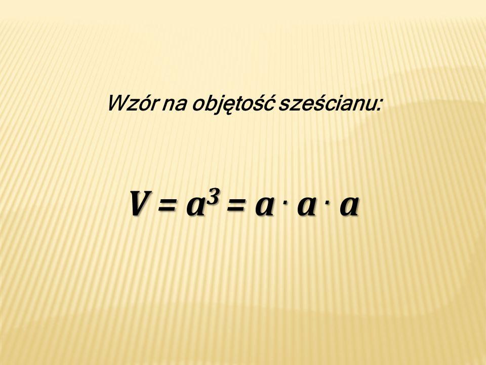 Wzór na objętość sześcianu: V = a 3 = a. a. a