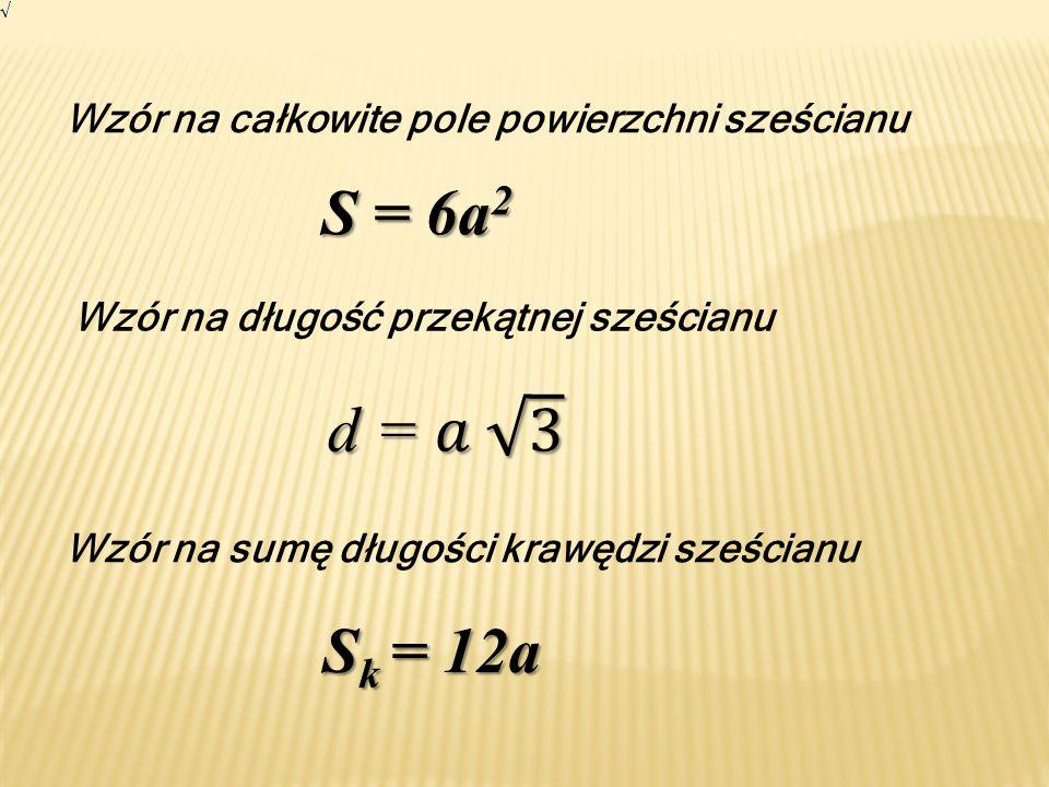 Wzór na całkowite pole powierzchni sześcianu S = 6a 2 Wzór na długość przekątnej sześcianu Wzór na sumę długości krawędzi sześcianu S k = 12a