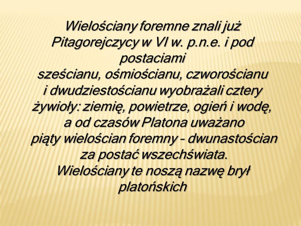 Wielościany foremne znali już Pitagorejczycy w VI w. p.n.e. i pod postaciami sześcianu, ośmiościanu, czworościanu i dwudziestościanu wyobrażali cztery