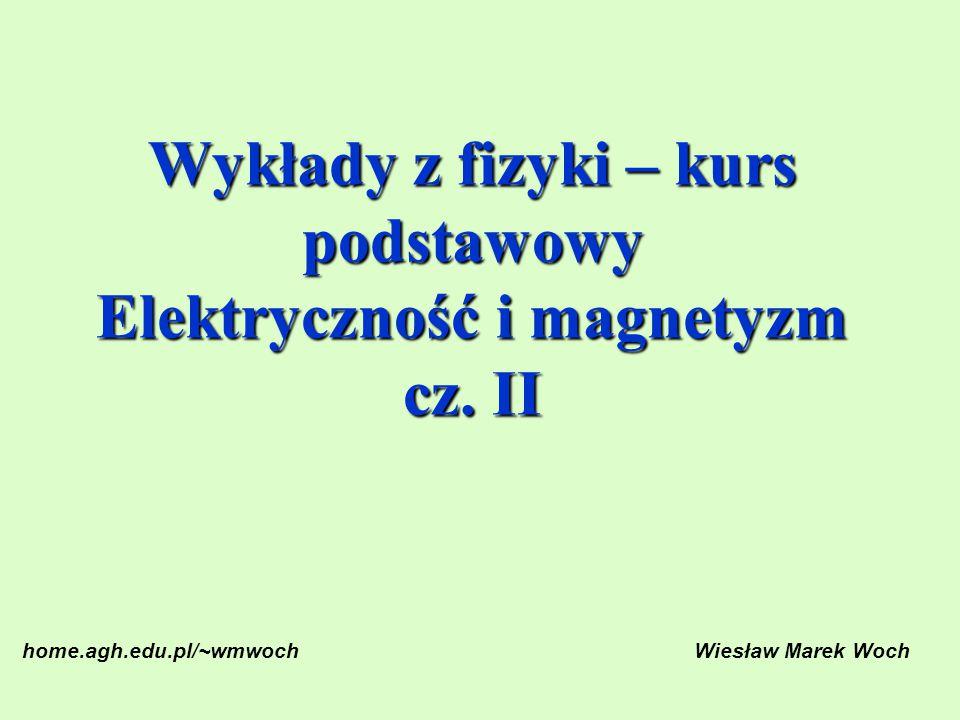 Wykłady z fizyki – kurs podstawowy Elektryczność i magnetyzm cz. II home.agh.edu.pl/~wmwochWiesław Marek Woch