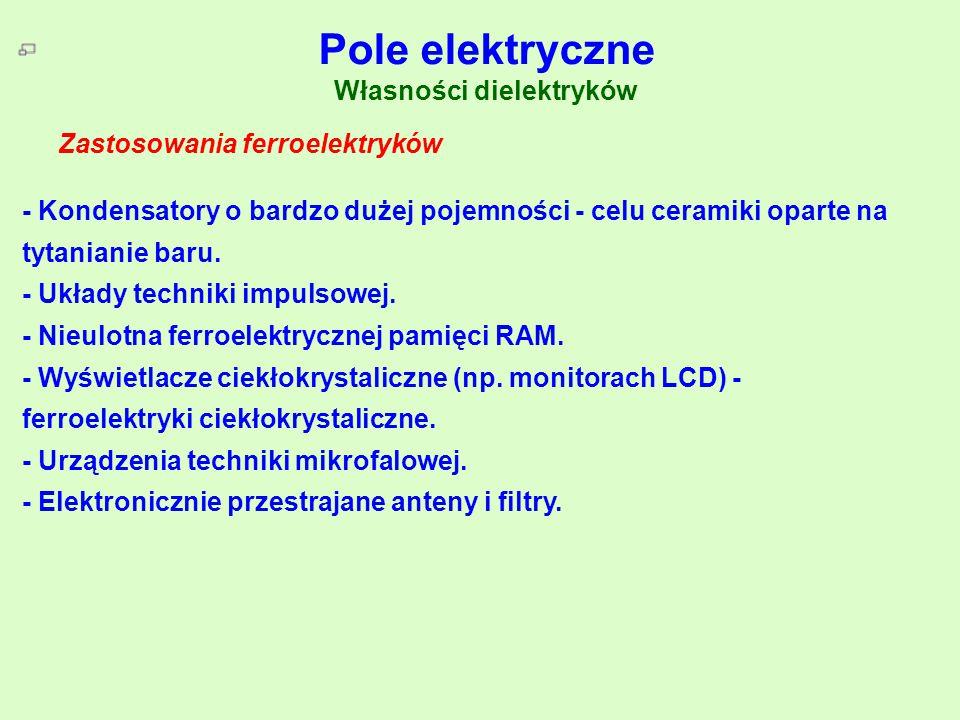 Pole elektryczne Własności dielektryków Zastosowanie ferroelektryków Zastosowania ferroelektryków - Kondensatory o bardzo dużej pojemności - celu cera