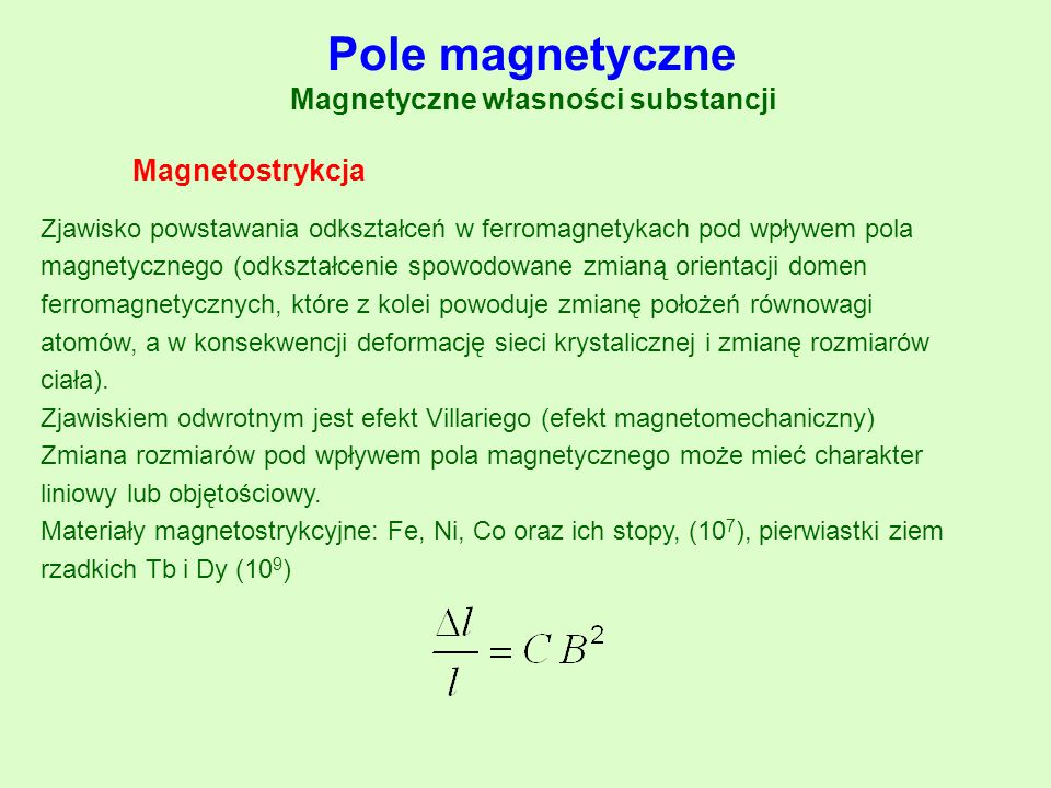 Magnetostrykcja Pole magnetyczne Magnetyczne własności substancji Zjawisko powstawania odkształceń w ferromagnetykach pod wpływem pola magnetycznego (
