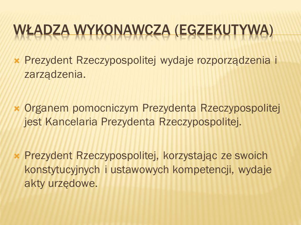  Prezydent Rzeczypospolitej wydaje rozporządzenia i zarządzenia.  Organem pomocniczym Prezydenta Rzeczypospolitej jest Kancelaria Prezydenta Rzeczyp