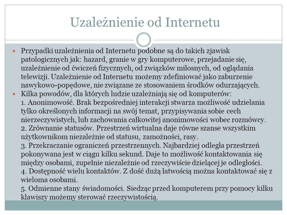 Uzależnienie od Internetu Przypadki uzależnienia od Internetu podobne są do takich zjawisk patologicznych jak: hazard, granie w gry komputerowe, przejadanie się, uzależnienie od ćwiczeń fizycznych, od związków miłosnych, od oglądania telewizji.