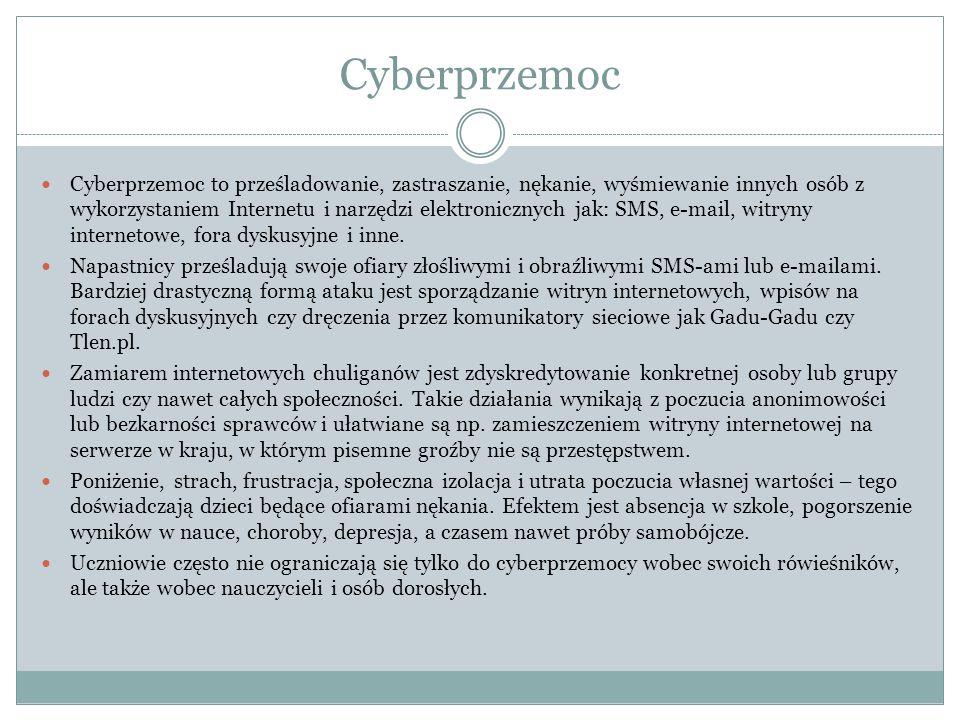Cyberprzemoc Cyberprzemoc to prześladowanie, zastraszanie, nękanie, wyśmiewanie innych osób z wykorzystaniem Internetu i narzędzi elektronicznych jak: SMS, e-mail, witryny internetowe, fora dyskusyjne i inne.