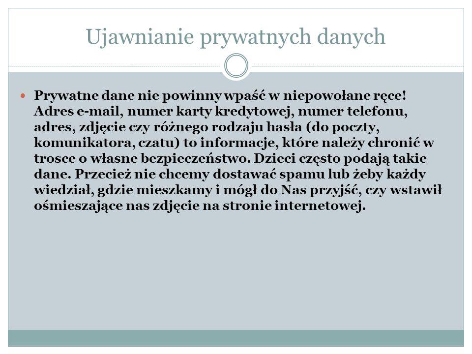 Ujawnianie prywatnych danych Prywatne dane nie powinny wpaść w niepowołane ręce! Adres e-mail, numer karty kredytowej, numer telefonu, adres, zdjęcie