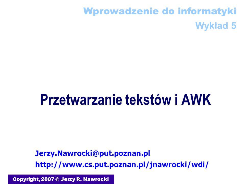 Przetwarzanie tekstów i AWK Copyright, 2007 © Jerzy R. Nawrocki Wprowadzenie do informatyki Wykład 5 Jerzy.Nawrocki@put.poznan.pl http://www.cs.put.po