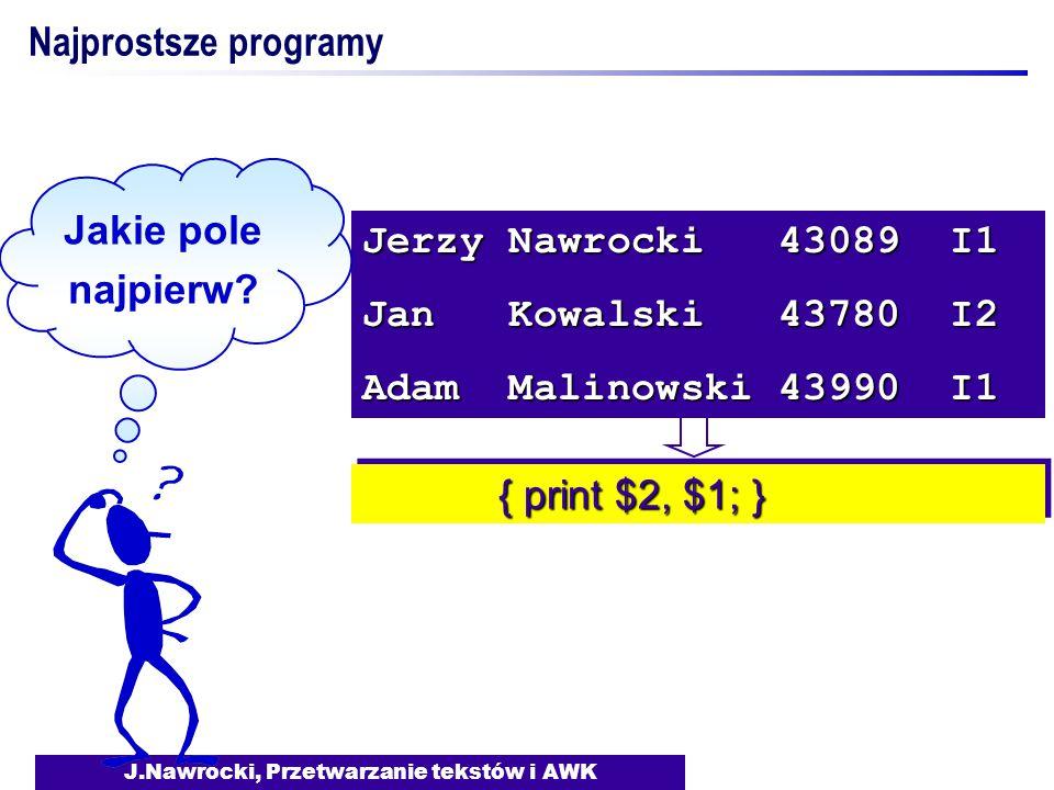 J.Nawrocki, Przetwarzanie tekstów i AWK { print $2, $1; } { print $2, $1; } Jerzy Nawrocki 43089 I1 Jan Kowalski 43780 I2 Adam Malinowski 43990 I1 Jak