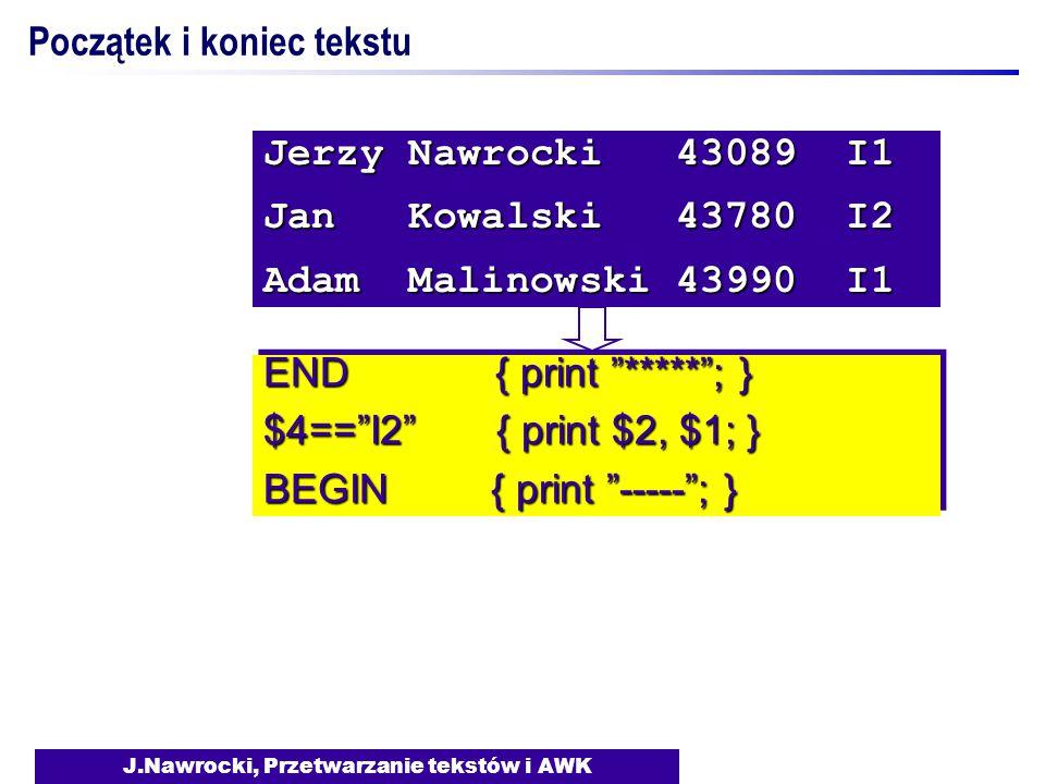 J.Nawrocki, Przetwarzanie tekstów i AWK END { print ***** ; } $4== I2 { print $2, $1; } BEGIN { print ----- ; } END { print ***** ; } $4== I2 { print $2, $1; } BEGIN { print ----- ; } Jerzy Nawrocki 43089 I1 Jan Kowalski 43780 I2 Adam Malinowski 43990 I1 Początek i koniec tekstu