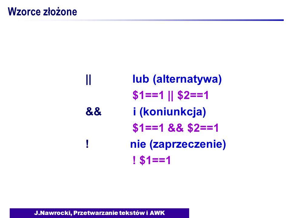 J.Nawrocki, Przetwarzanie tekstów i AWK Wzorce złożone || lub (alternatywa) $1==1 || $2==1 && i (koniunkcja) $1==1 && $2==1 .