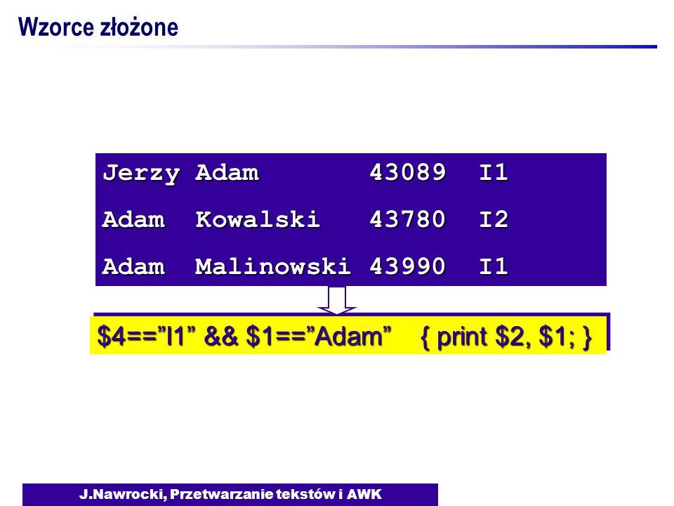J.Nawrocki, Przetwarzanie tekstów i AWK Jerzy Adam 43089 I1 Adam Kowalski 43780 I2 Adam Malinowski 43990 I1 $4== I1 && $1== Adam { print $2, $1; } Wzorce złożone