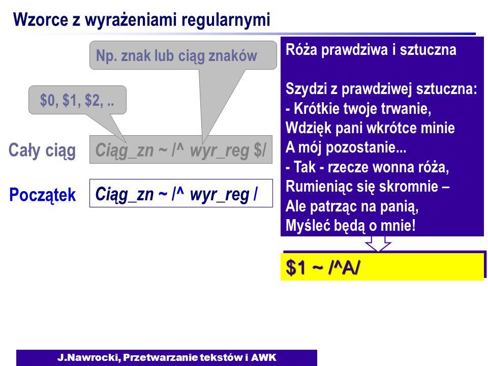 J.Nawrocki, Przetwarzanie tekstów i AWK Wzorce z wyrażeniami regularnymi Ciąg_zn ~ /^ wyr_reg $/ $0, $1, $2,.. Np. znak lub ciąg znaków Cały ciąg Pocz