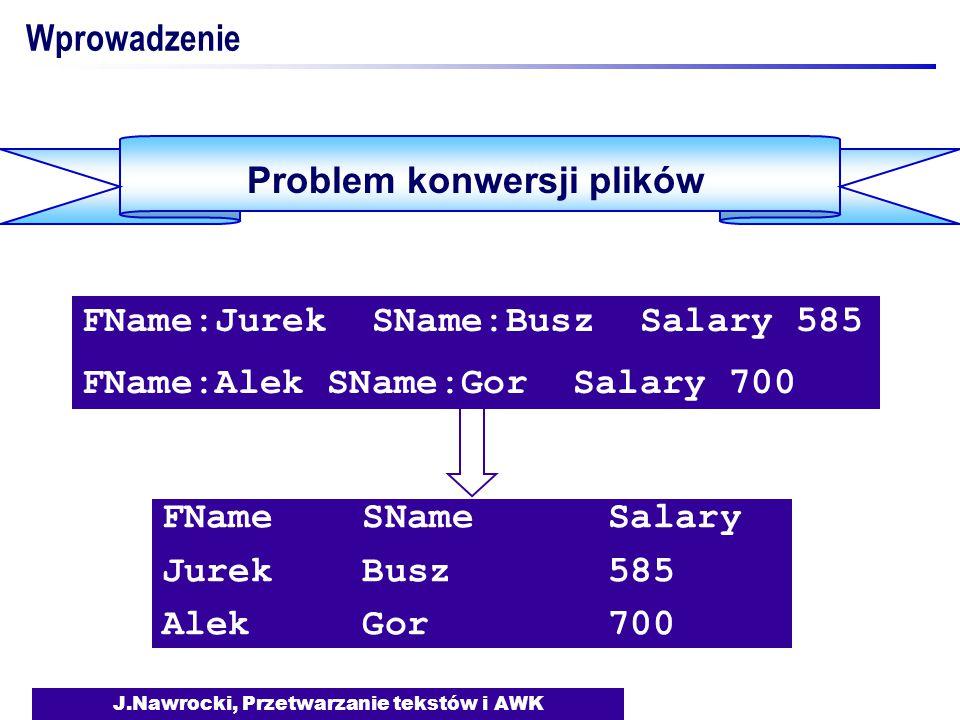 J.Nawrocki, Przetwarzanie tekstów i AWK Wprowadzenie Problem konwersji plików #include FILE *fin; char token[200]; char gettoken(void) {int i=0; char c; do {c = getc(fin); if (c == EOF) return (EOF); } while (c < '!'); #include FILE *fin; char token[200]; char gettoken(void) {int i=0; char c; do {c = getc(fin); if (c == EOF) return (EOF); } while (c < '!'); Rozwiązanie w C:  40 linii kodu