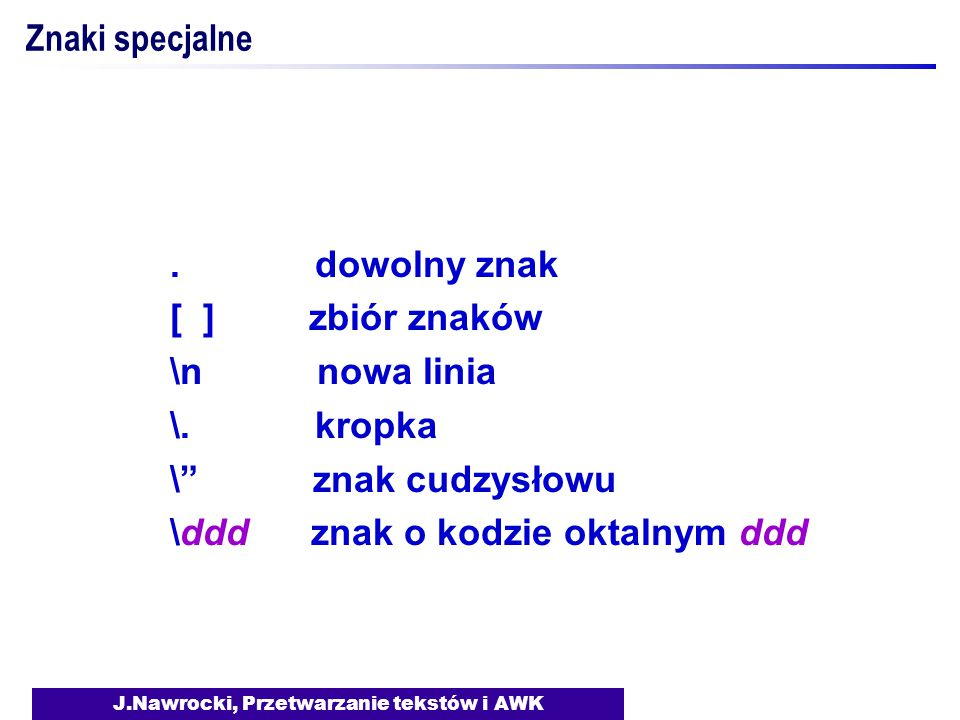 """J.Nawrocki, Przetwarzanie tekstów i AWK Znaki specjalne. dowolny znak [ ] zbiór znaków \n nowa linia \. kropka \"""" znak cudzysłowu \ddd znak o kodzie o"""