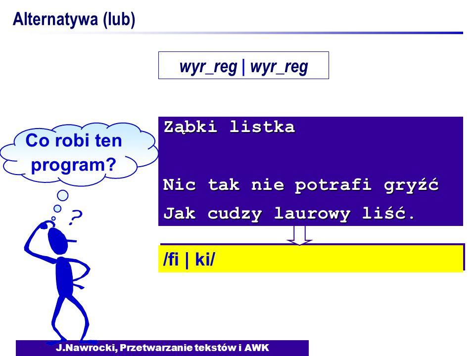 J.Nawrocki, Przetwarzanie tekstów i AWK Alternatywa (lub) Co robi ten program? /fi | ki/ Ząbki listka Nic tak nie potrafi gryźć Jak cudzy laurowy liść