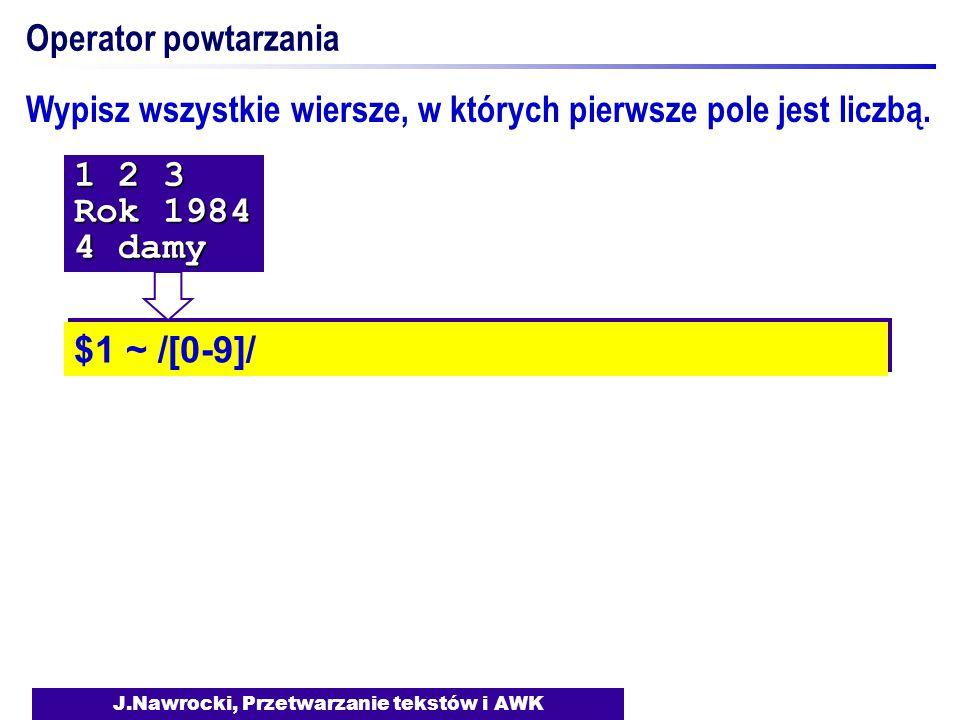 J.Nawrocki, Przetwarzanie tekstów i AWK Operator powtarzania $1 ~ /[0-9]/ 1 2 3 Rok 1984 4 damy Wypisz wszystkie wiersze, w których pierwsze pole jest liczbą.