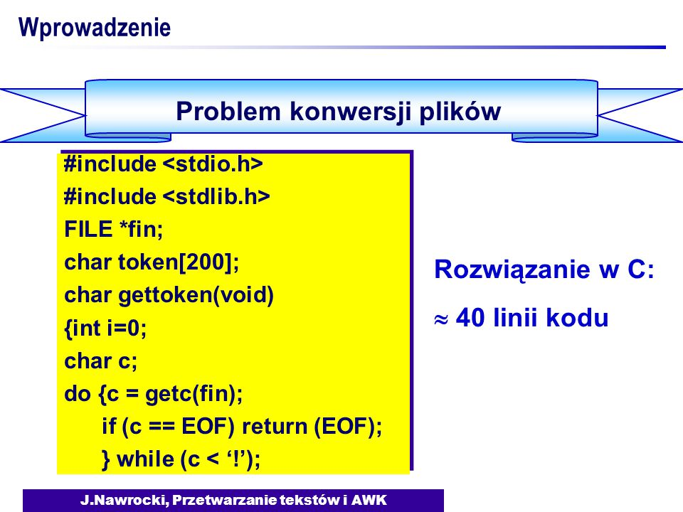 J.Nawrocki, Przetwarzanie tekstów i AWK Wprowadzenie Problem konwersji plików #include FILE *fin; char token[200]; char gettoken(void) {int i=0; char c; do {c = getc(fin); if (c == EOF) return (EOF); } while (c < '!'); #include FILE *fin; char token[200]; char gettoken(void) {int i=0; char c; do {c = getc(fin); if (c == EOF) return (EOF); } while (c < '!'); Rozwiązanie w C:  40 linii kodu