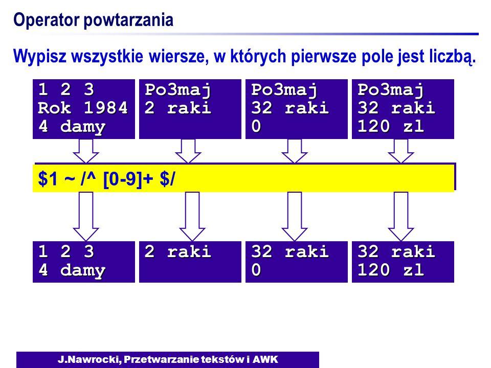 J.Nawrocki, Przetwarzanie tekstów i AWK Operator powtarzania $1 ~ /^ [0-9]+ $/ Wypisz wszystkie wiersze, w których pierwsze pole jest liczbą.