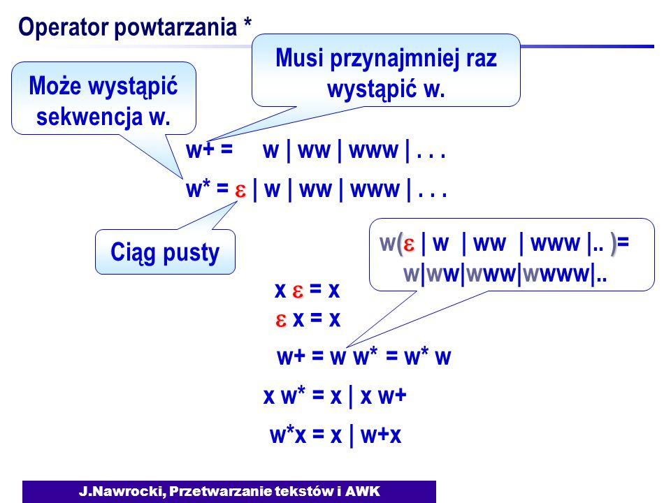 J.Nawrocki, Przetwarzanie tekstów i AWK Operator powtarzania * w+ = w | ww | www |...  w* =  | w | ww | www |... Ciąg pusty  x  = x   x = x w+ =