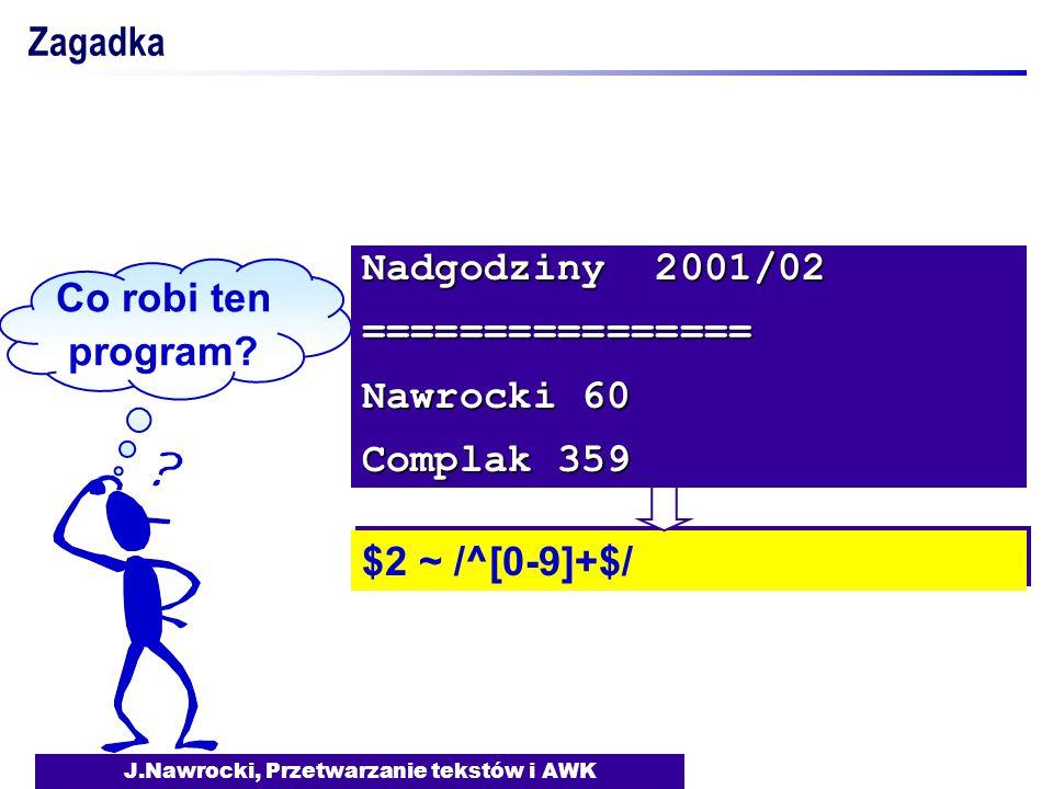 J.Nawrocki, Przetwarzanie tekstów i AWK Zagadka Co robi ten program? $2 ~ /^[0-9]+$/ Nadgodziny 2001/02 ================ Nawrocki 60 Complak 359