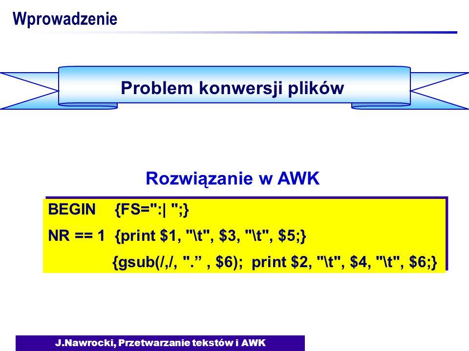 J.Nawrocki, Przetwarzanie tekstów i AWK Wprowadzenie Problem konwersji plików BEGIN {FS= :| ;} NR == 1 {print $1, \t , $3, \t , $5;} {gsub(/,/, . , $6); print $2, \t , $4, \t , $6;} BEGIN {FS= :| ;} NR == 1 {print $1, \t , $3, \t , $5;} {gsub(/,/, . , $6); print $2, \t , $4, \t , $6;} Rozwiązanie w AWK