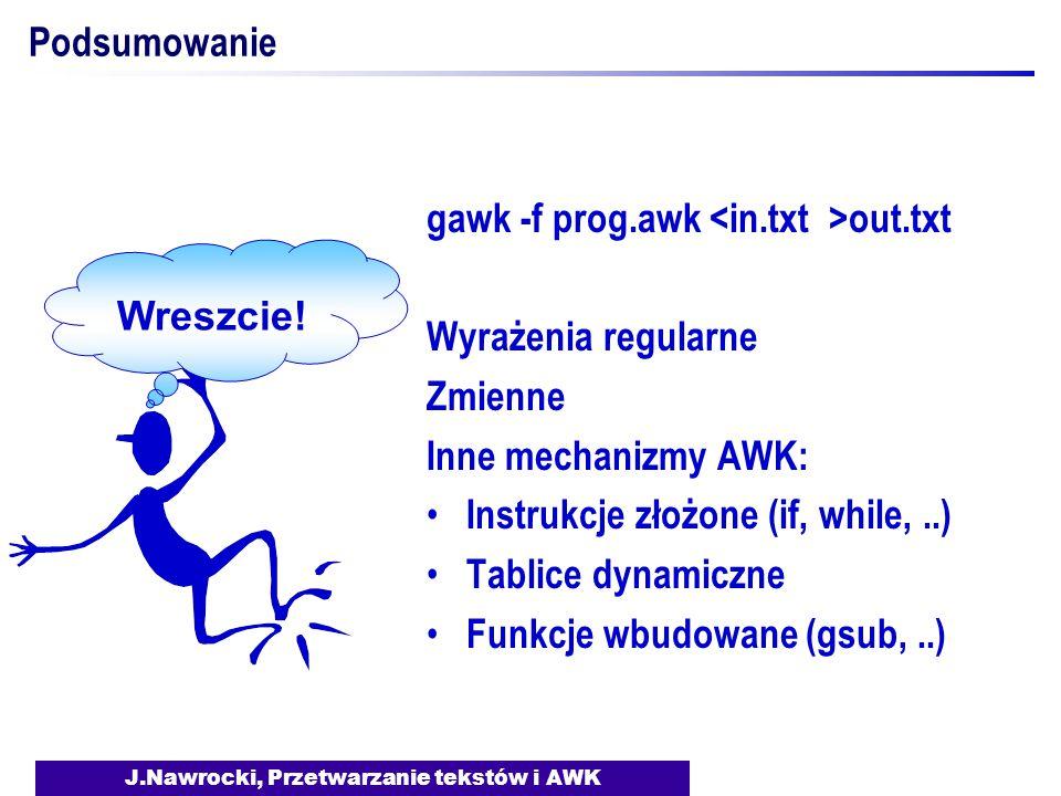 J.Nawrocki, Przetwarzanie tekstów i AWK Podsumowanie gawk -f prog.awk out.txt Wyrażenia regularne Zmienne Inne mechanizmy AWK: Instrukcje złożone (if, while,..) Tablice dynamiczne Funkcje wbudowane (gsub,..) Wreszcie!