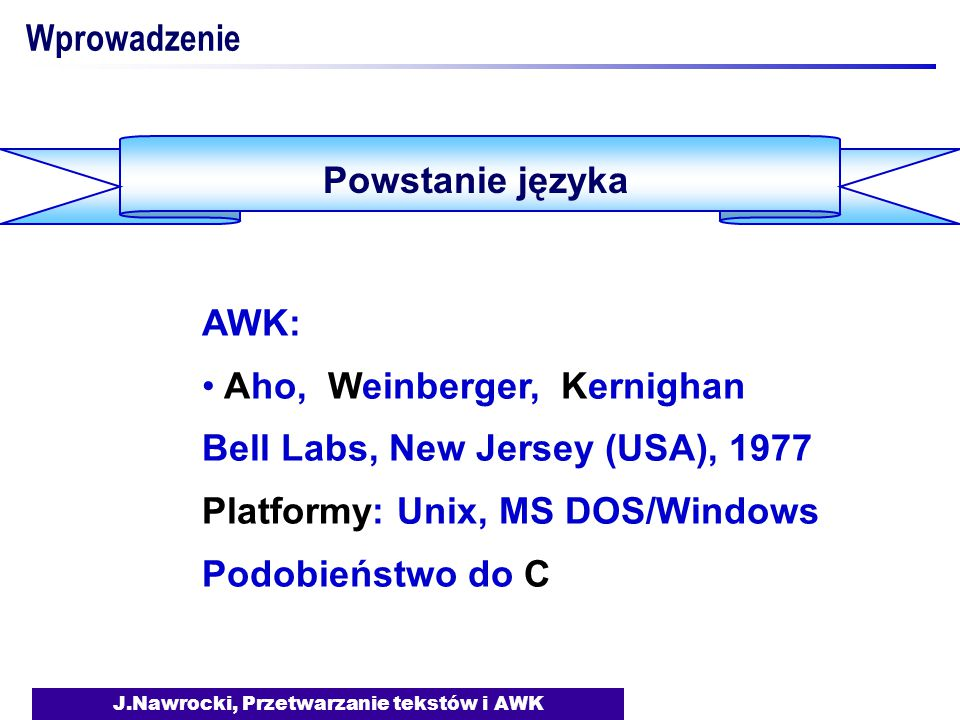 J.Nawrocki, Przetwarzanie tekstów i AWK Wprowadzenie Powstanie języka AWK: Aho, Weinberger, Kernighan Bell Labs, New Jersey (USA), 1977 Platformy: Unix, MS DOS/Windows Podobieństwo do C