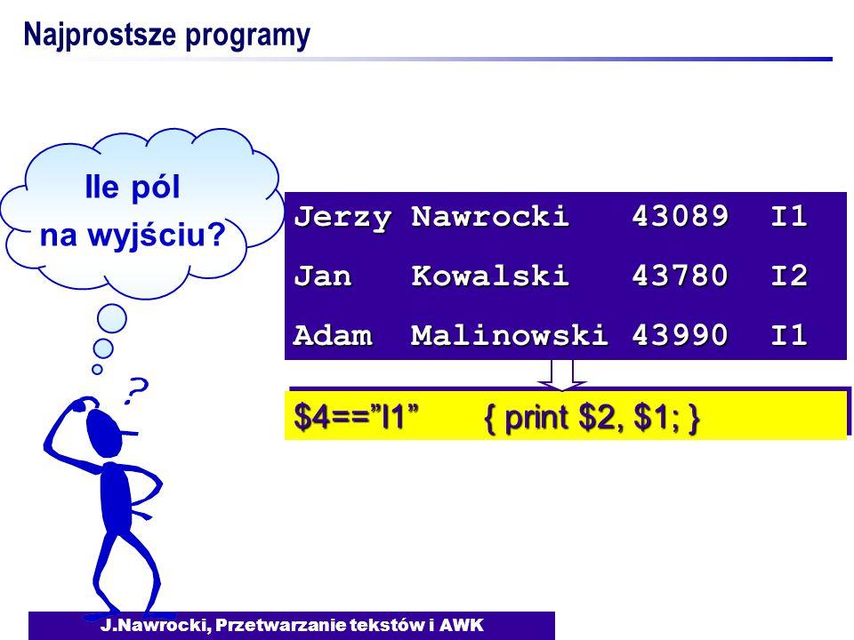 J.Nawrocki, Przetwarzanie tekstów i AWK $4== I1 { print $2, $1; } Jerzy Nawrocki 43089 I1 Jan Kowalski 43780 I2 Adam Malinowski 43990 I1 Ile pól na wyjściu.