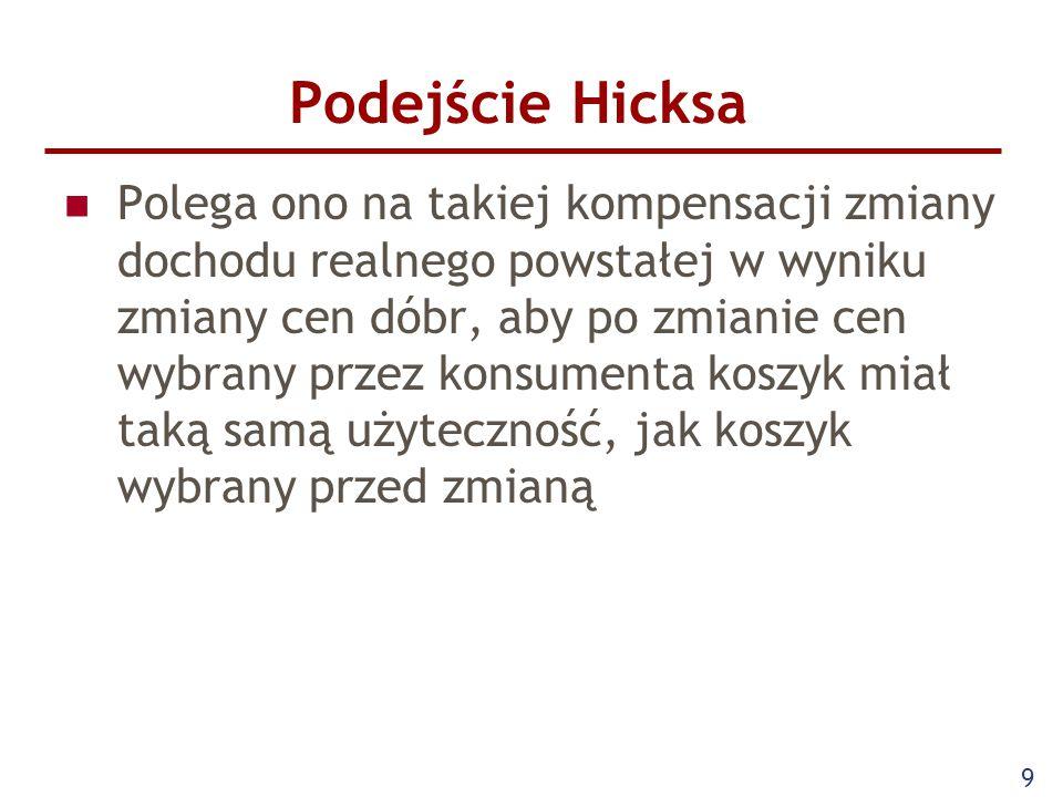 9 Podejście Hicksa Polega ono na takiej kompensacji zmiany dochodu realnego powstałej w wyniku zmiany cen dóbr, aby po zmianie cen wybrany przez konsu