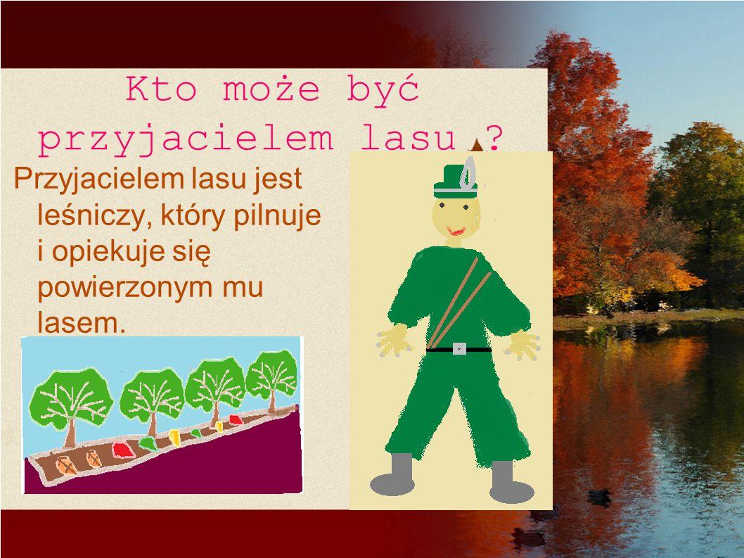 Kto może być przyjacielem lasu ? Przyjacielem lasu jest leśniczy, który pilnuje i opiekuje się powierzonym mu lasem.