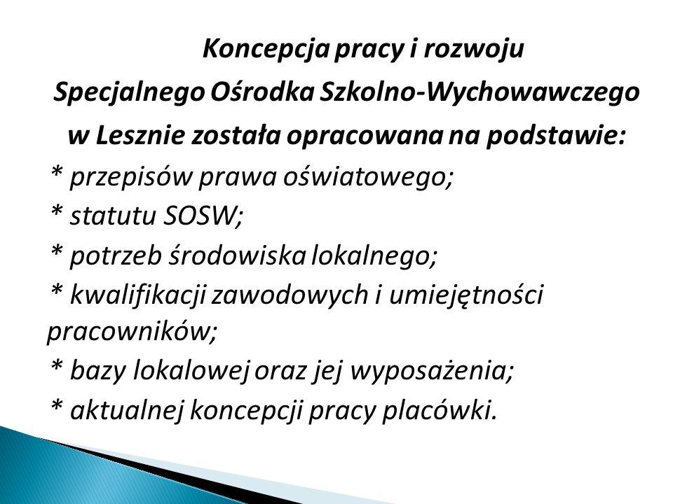 Koncepcja pracy i rozwoju Specjalnego Ośrodka Szkolno-Wychowawczego w Lesznie została opracowana na podstawie: * przepisów prawa oświatowego; * statutu SOSW; * potrzeb środowiska lokalnego; * kwalifikacji zawodowych i umiejętności pracowników; * bazy lokalowej oraz jej wyposażenia; * aktualnej koncepcji pracy placówki.