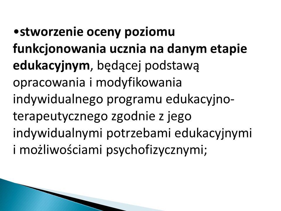stworzenie oceny poziomu funkcjonowania ucznia na danym etapie edukacyjnym, będącej podstawą opracowania i modyfikowania indywidualnego programu edukacyjno- terapeutycznego zgodnie z jego indywidualnymi potrzebami edukacyjnymi i możliwościami psychofizycznymi;