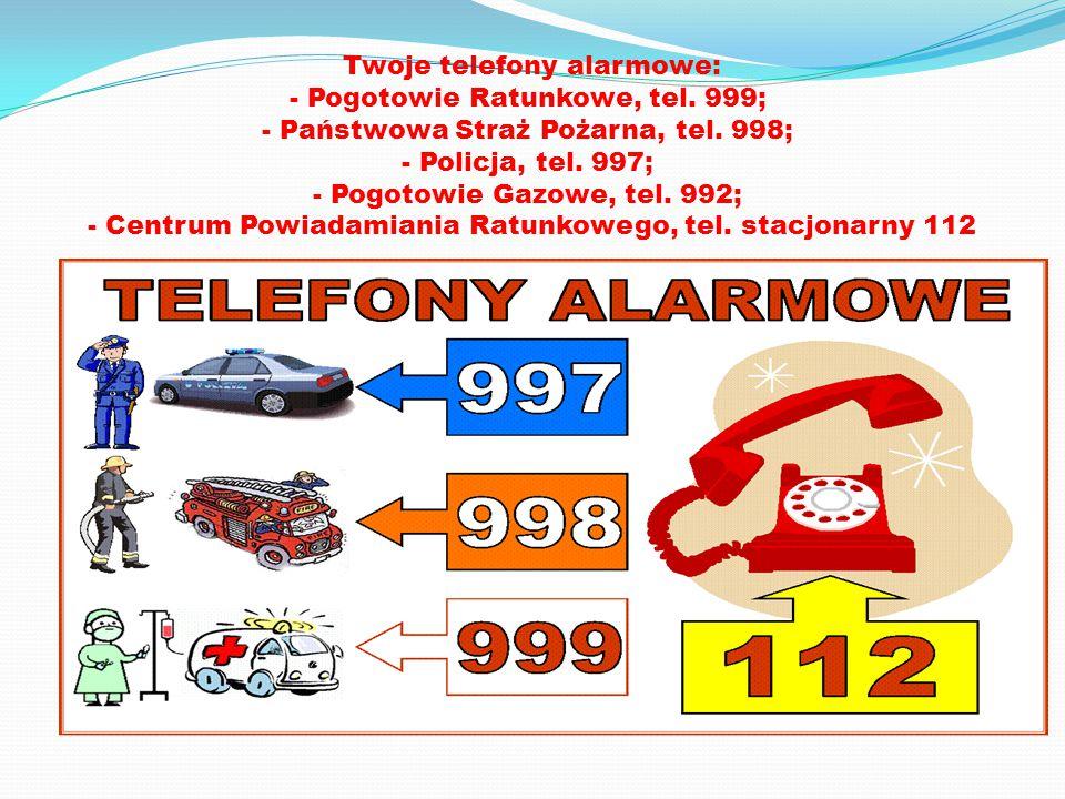 Twoje telefony alarmowe: - Pogotowie Ratunkowe, tel. 999; - Państwowa Straż Pożarna, tel. 998; - Policja, tel. 997; - Pogotowie Gazowe, tel. 992; - Ce
