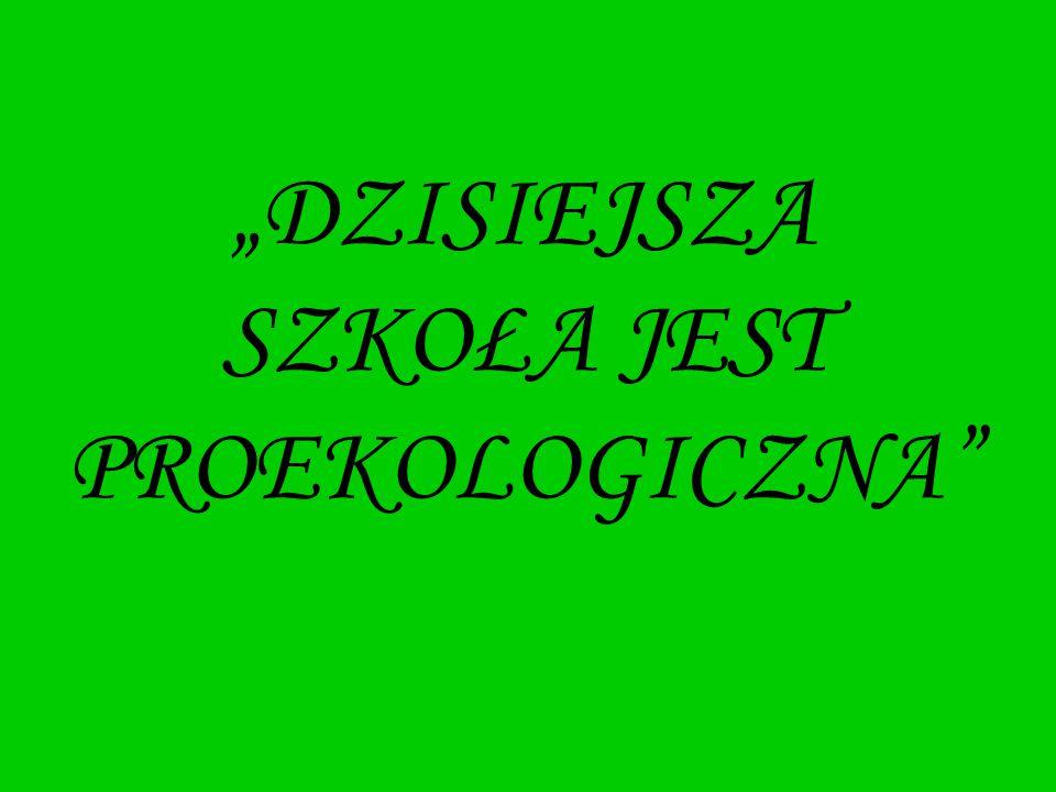 """""""DZISIEJSZA SZKOŁA JEST PROEKOLOGICZNA"""""""