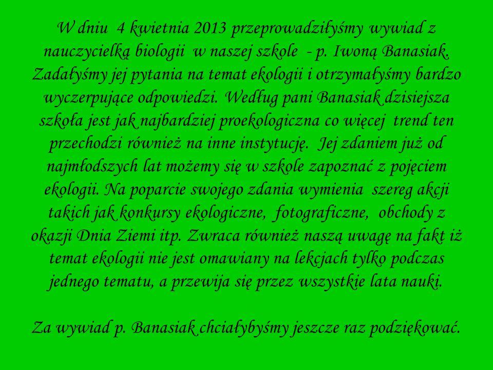 W dniu 4 kwietnia 2013 przeprowadziłyśmy wywiad z nauczycielką biologii w naszej szkole - p. Iwoną Banasiak. Zadałyśmy jej pytania na temat ekologii i