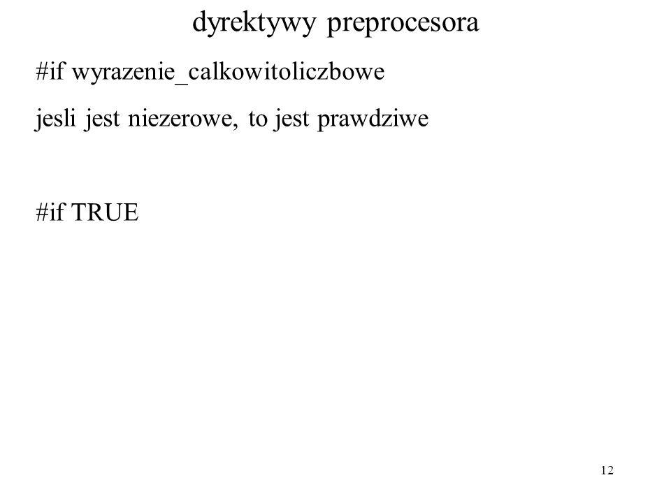 12 dyrektywy preprocesora #if wyrazenie_calkowitoliczbowe jesli jest niezerowe, to jest prawdziwe #if TRUE