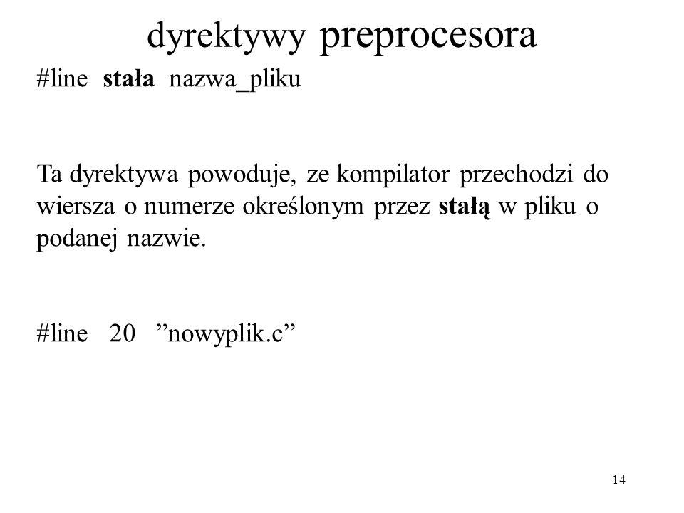 14 dyrektywy preprocesora #line stała nazwa_pliku Ta dyrektywa powoduje, ze kompilator przechodzi do wiersza o numerze określonym przez stałą w pliku o podanej nazwie.
