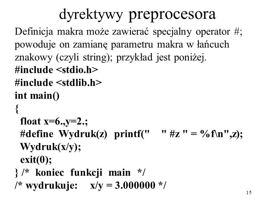 15 dyrektywy preprocesora Definicja makra może zawierać specjalny operator #; powoduje on zamianę parametru makra w łańcuch znakowy (czyli string); przykład jest poniżej.