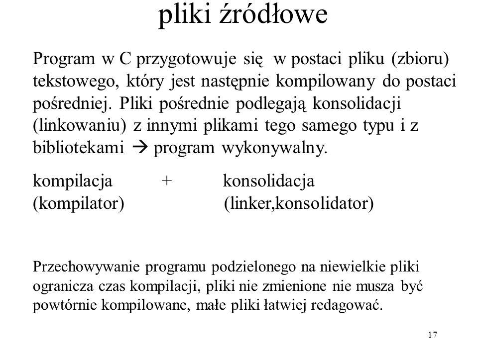 17 pliki źródłowe Program w C przygotowuje się w postaci pliku (zbioru) tekstowego, który jest następnie kompilowany do postaci pośredniej.
