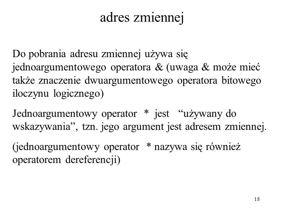 18 adres zmiennej Do pobrania adresu zmiennej używa się jednoargumentowego operatora & (uwaga & może mieć także znaczenie dwuargumentowego operatora b