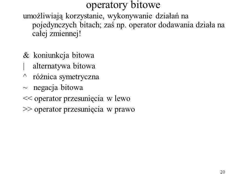 20 operatory bitowe umożliwiają korzystanie, wykonywanie działań na pojedynczych bitach; zaś np. operator dodawania działa na całej zmiennej! & koniun