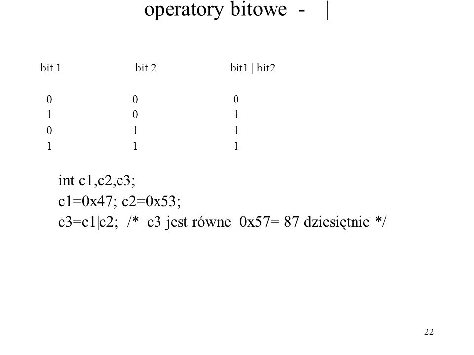 22 operatory bitowe - | bit 1bit 2bit1 | bit2 0 0 0 1 0 1 0 1 1 1 1 1 int c1,c2,c3; c1=0x47; c2=0x53; c3=c1|c2; /* c3 jest równe 0x57= 87 dziesiętnie