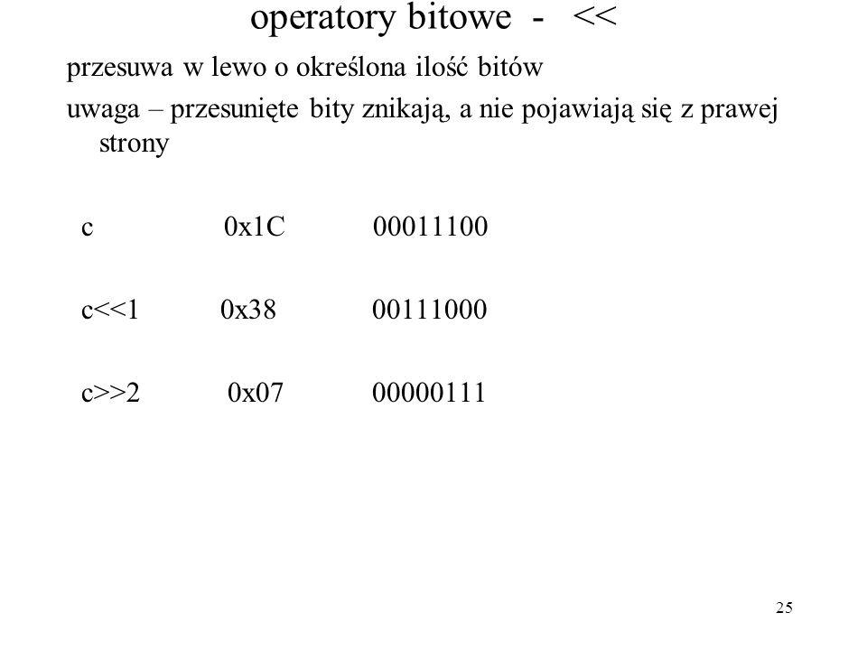 25 operatory bitowe - << przesuwa w lewo o określona ilość bitów uwaga – przesunięte bity znikają, a nie pojawiają się z prawej strony c 0x1C 00011100 c<<1 0x38 00111000 c>>2 0x07 00000111